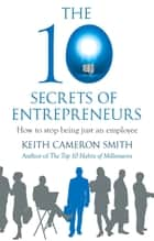 The 10 Secrets of Entrepreneurs - How to stop being just an employee ebook by Keith Cameron Smith
