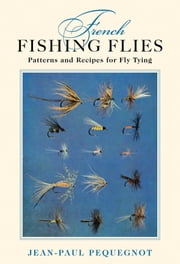 French Fishing Flies - Patterns and Recipes for Fly Tying ebook by Jean-Paul Pequegnot,Robert A. Chino,Datus Proper