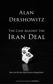 The Case Against the Iran Deal - How Can We Now Stop Iran from Getting Nukes? ebook by Alan Dershowitz
