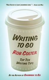 Writing to Go - Top Ten Writing Tips ebook by Rob Colter