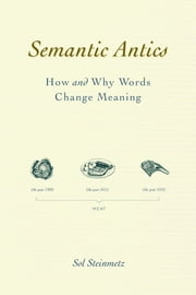 Semantic Antics - How and Why Words Change Meaning ebook by Sol Steinmetz