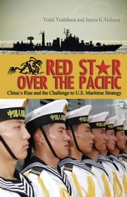Red Star Over the Pacific - China's Rise and the Challenge to U.S. Maritime Strategy ebook by Toshi Yoshihara,James  R. Holmes