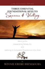 Three Essential Foundational Keys to Success and Victory ebook by Winnie Ebere Ihemaguba