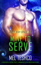 Mine to Serve - Dirty Sexy Space, #6 ebook by Mel Teshco