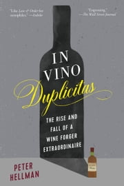 In Vino Duplicitas - The Rise and Fall of a Wine Forger Extraordinaire ebook by Peter Hellman