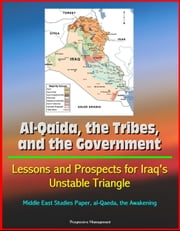 Al-Qaida, the Tribes, and the Government: Lessons and Prospects for Iraq's Unstable Triangle, Middle East Studies Paper, al-Qaeda, the Awakening ebook by Progressive Management