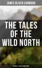 The Tales of the Wild North (39 Novels & Stories in One Volume) - The River's End, The Valley of Silent Men, The Wolf Hunters, The Gold Hunters, Kazan, Baree, The Danger Trail, The Hunted Woman, The Grizzly King, The Flaming Forest, The Country Beyond, The Alaskan… ebook by Walt Louderback, C. M. Relyea, Charles Livingston Bull,...