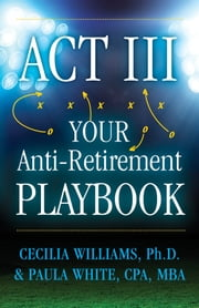 Act III Your Anti-Retirement Playbook ebook by Cecilia Williams,Ph. D.,Paula White,CPA,MBA