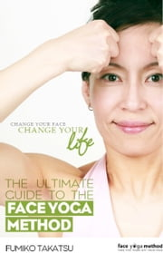 The Ultimate Guide To The Face Yoga Method ebook by Fumiko Takatsu