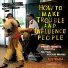 How to Make Trouble and Influence People - Pranks, Protests, Graffiti & Political Mischief-Making from Across Australia ebook by Iain McIntyre, Andrew Hansen