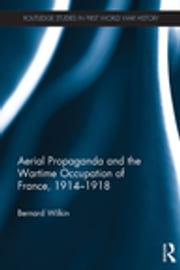 Aerial Propaganda and the Wartime Occupation of France, 1914–18 ebook by Bernard Wilkin