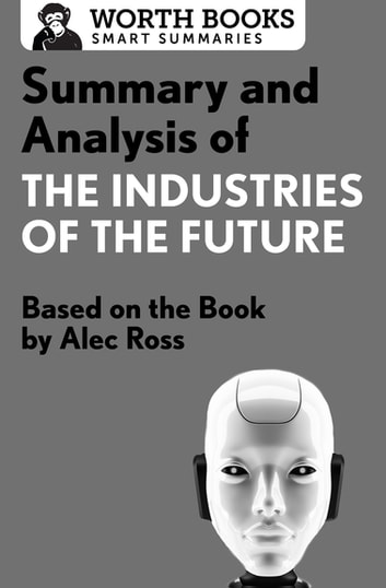 Summary and Analysis of The Industries of the Future - Based on the Book by Alec Ross eBook by Worth Books