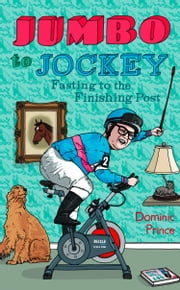 Jumbo to Jockey: Fasting to the Finishing Post ebook by Dominic Prince