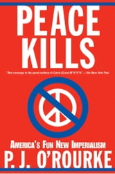 Peace Kills - America's Fun New Imperialism ebook by P.  J. O'Rourke