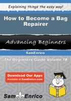 How to Become a Bag Repairer ebook by Tonie Gallant