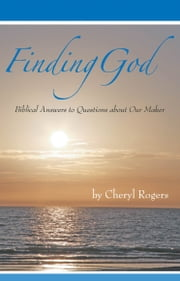 Finding God: Biblical Answers to Questions about Our Maker ebook by Cheryl Rogers