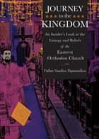 Journey to the Kingdom - An Insider's Look at the Liturgy and Beliefs of the Eastern Orthodox Church ebook by Fr. Vassilios Papavassiliou