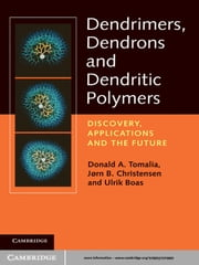 Dendrimers, Dendrons, and Dendritic Polymers - Discovery, Applications, and the Future ebook by Donald A. Tomalia,Jørn B. Christensen,Ulrik Boas