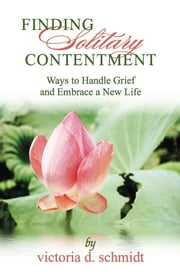 Finding Solitary Contentment - Ways to Handle Grief and Embrace a New Life ebook by Victoria D Schmidt