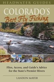 Colorado's Best Fly Fishing: Flies, Access, and Guide's Advice for the State's Premier Rivers ebook by Landon Mayer
