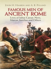 Famous Men of Ancient Rome - Lives of Julius Caesar, Nero, Marcus Aurelius and Others ebook by John H. Haaren,A. B. Poland