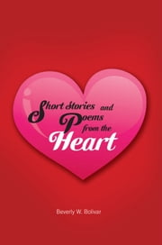 Short Stories and Poems from the Heart ebook by Beverly W. Bolivar