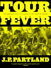 Tour Fever - The Armchair Cyclist's Guide to the Tour de France ebook by JP Partland