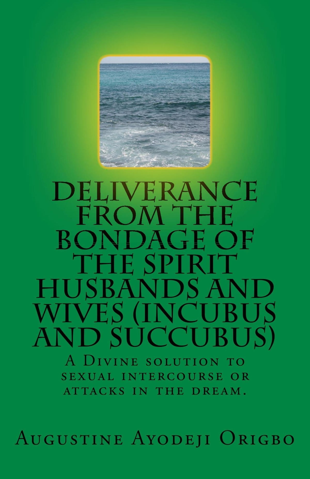 Deliverance From The Bondage Of The Spirit Husbands And Wives (Incubus And  Succubus) A Divine solution to sexual intercourse or attacks in the dream