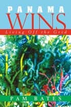 Panama Wins - Living off the Grid ebook by Pam Bates