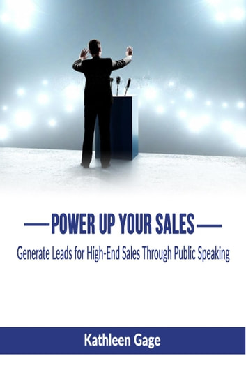 Power Up Your Sales; Generate Leads for High-End Sales Through Public Speaking - Power Up Series, #1 ebook by Kathleen Gage