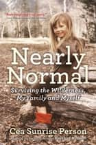 Nearly Normal - Surviving the Wilderness, My Family and Myself ebook by Cea Sunrise Person