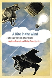 A Kite in the Wind - Fiction Writers on Their Craft ebook by Andrea Barrett,Peter Turchi
