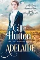 Prisoners of Love: Adelaide ebook by Callie Hutton