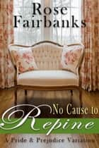 No Cause to Repine - A Pride and Prejudice Variation ebook by Rose Fairbanks