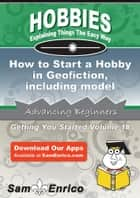 How to Start a Hobby in Geofiction - including model nations ebook by George Alexander