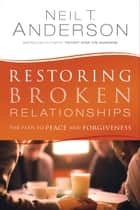 Restoring Broken Relationships - The Path to Peace and Forgiveness ebook by Neil T. Anderson