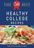 The 50 Best Healthy College Recipes - Tasty, fresh, and easy to make! ebook by Adams Media