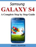 Samsung Galaxy S4 - A Complete Step by Step Guide ebook by James Burton
