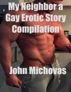 My Neighbor a Gay Erotic Story Compilation ebook by John Michovas