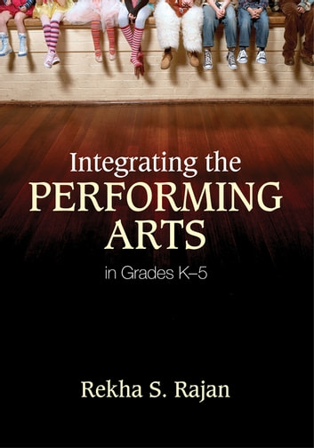 Integrating the Performing Arts in Grades K–5 ebook by Rekha S. Rajan