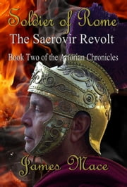 Soldier of Rome: The Sacrovir Revolt - Book Two of the Artorian Chronicles ebook by James Mace