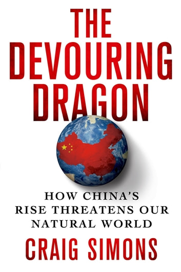 The Devouring Dragon - How China's Rise Threatens Our Natural World ebook by Craig Simons