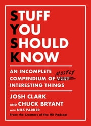 Stuff You Should Know - An Incomplete Compendium of Mostly Interesting Things ebooks by Josh Clark, Chuck Bryant