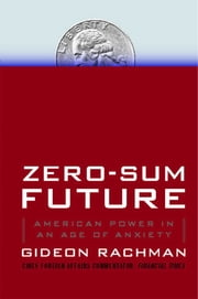 Zero-Sum Future - American Power in an Age of Anxiety ebook by Gideon Rachman