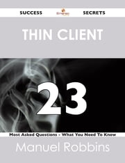 Thin Client 23 Success Secrets - 23 Most Asked Questions On Thin Client - What You Need To Know ebook by Manuel Robbins