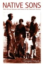 Native Sons - West African Veterans and France in the Twentieth Century ebook by Gregory Mann, Julia Adams, George Steinmetz