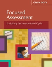 Focused Assessment - Enriching the Instructional Cycle ebook by Gwen Doty
