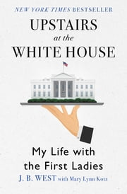 Upstairs at the White House - My Life with the First Ladies ebook by J. B. West, Mary Lynn Kotz