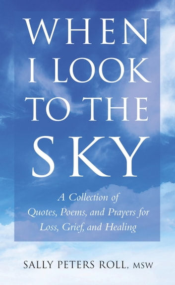 When I Look to the Sky - A Collection of Quotes, Poems, and Prayers for Loss, Grief, and Healing ebook by Sally Roll