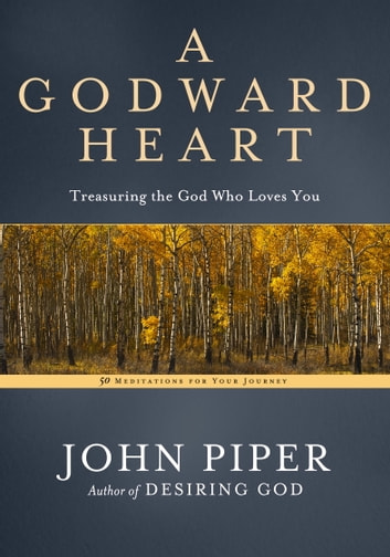A Godward Heart - Treasuring the God Who Loves You eBook by John Piper